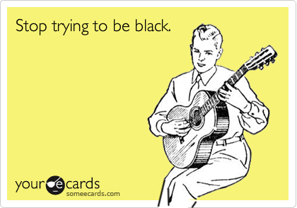 Stop trying to be black.