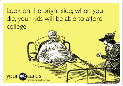 Look on the bright side; when you die, your kids will be able to afford college.