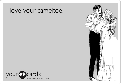 I love your cameltoe.