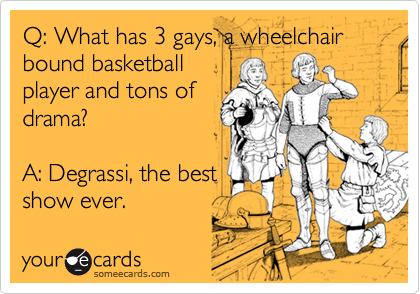 Q: What has 3 gays, a wheelchair bound basketballplayer and tons ofdrama?A: Degrassi, the bestshow ever.