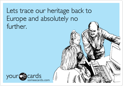 Lets trace our heritage back to Europe and absolutely no further.