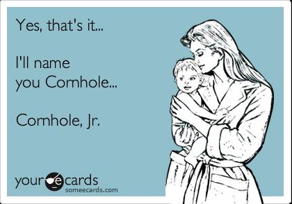 Yes, that's it... I'll nameyou Cornhole...Cornhole, Jr.