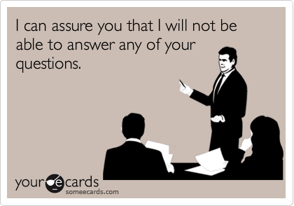 I can assure you that I will not be able to answer any of your