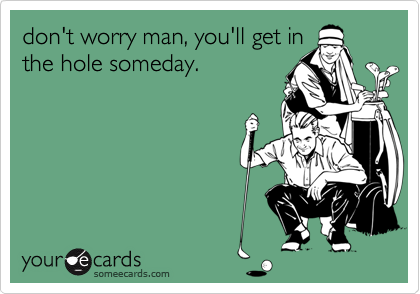 don't worry man, you'll get inthe hole someday.