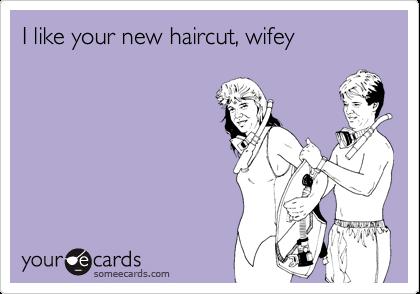 I like your new haircut, wifey