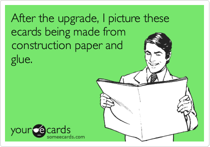 After the upgrade, I picture these ecards being made from