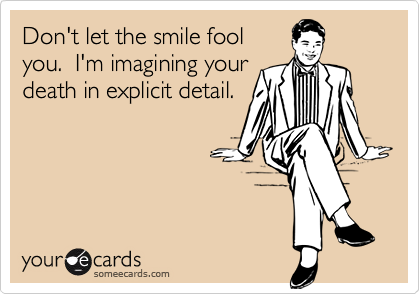 Don't let the smile foolyou.  I'm imagining yourdeath in explicit detail.