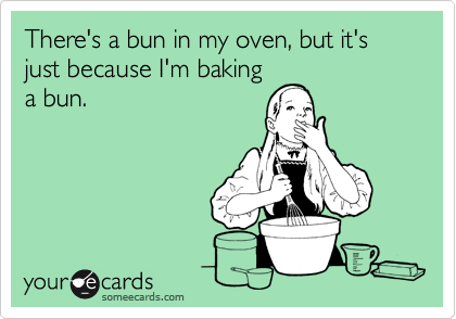 There's a bun in my oven, but it's just because I'm baking a bun.