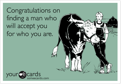 Congratulations onfinding a man whowill accept youfor who you are.