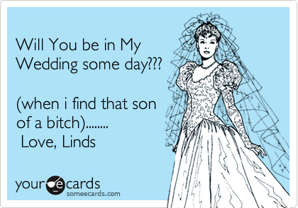 Will You be in MyWedding some day???(when i find that sonof a bitch)........ Love, Linds