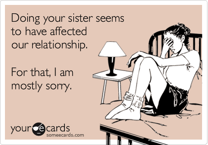Doing your sister seemsto have affectedour relationship.For that, I ammostly sorry.