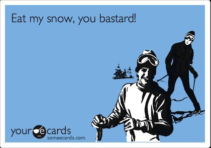 Eat my snow, you bastard!