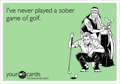 I've never played a sobergame of golf.