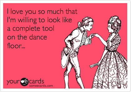 I love you so much that I'm willing to look like a complete toolon the dancefloor...