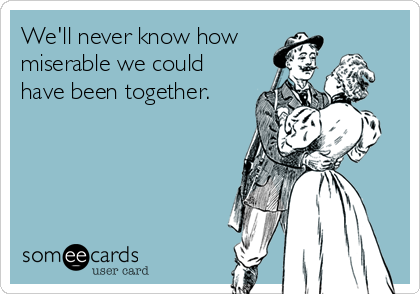 We'll never know how miserable we could have been together.