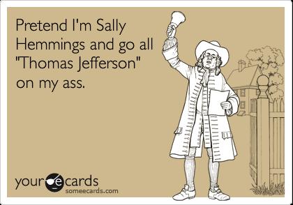 "Pretend I'm SallyHemmings and go all""Thomas Jefferson""on my ass."