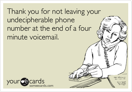 Thank you for not leaving your undecipherable phone number at the end of a four minute voicemail.