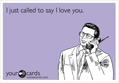 I just called to say I love you.