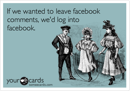 If we wanted to leave facebook comments, we'd log into facebook.
