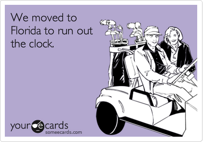 We moved toFlorida to run outthe clock.