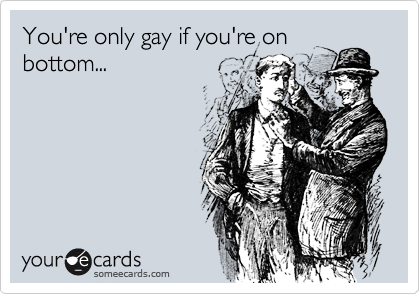 You're only gay if you're onbottom...