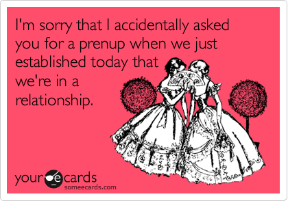 I'm sorry that I accidentally asked you for a prenup when we just established today that