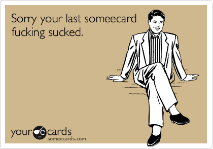 Sorry your last someecardfucking sucked.