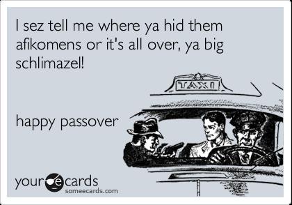 I sez tell me where ya hid them afikomens or it's all over, ya big schlimazel!   happy passover