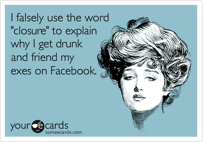 """I falsely use the word""""closure"""" to explain why I get drunkand friend my exes on Facebook."""