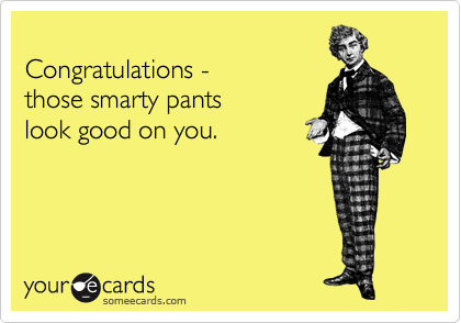 Congratulations -  those smarty pants look good on you.