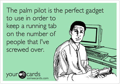 The palm pilot is the perfect gadget to use in order to  keep a running tab on the number of people that I've screwed over.