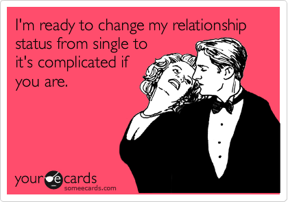 I'm ready to change my relationship status from single to it's complicated if you are.