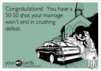 Congratulations!  You have a50-50 shot your marriagewon't end in crushingdefeat.