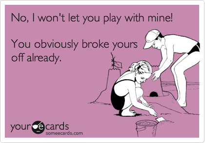 No, I won't let you play with mine!You obviously broke yoursoff already.