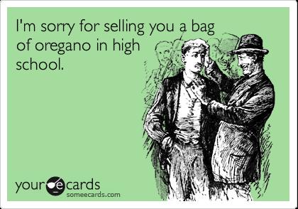 I'm sorry for selling you a bagof oregano in highschool.