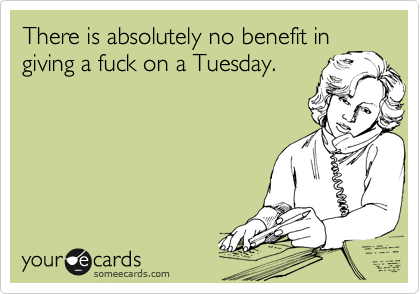 There is absolutely no benefit in giving a fuck on a Tuesday.