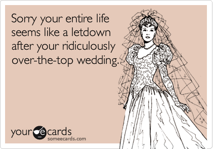 Sorry your entire life seems like a letdown after your ridiculously over-the-top wedding.