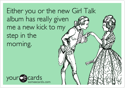 Either you or the new Girl Talk album has really given