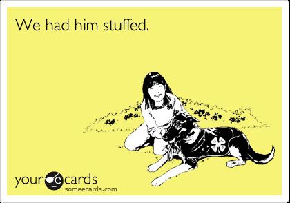 We had him stuffed.