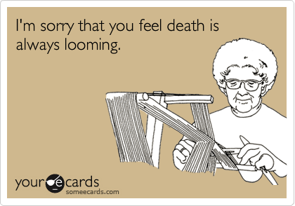 I'm sorry that you feel death is always looming.