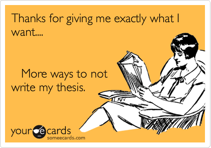Thanks for giving me exactly what I want....      More ways to not write my thesis.