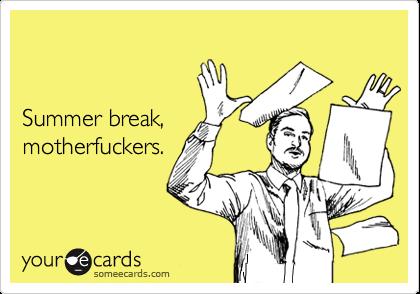 Summer break,  motherfuckers.