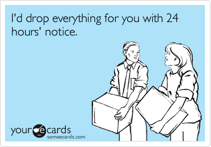 I'd drop everything for you with 24 hours' notice.