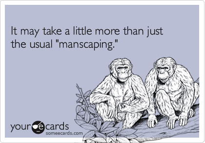 "It may take a little more than just the usual ""manscaping."""