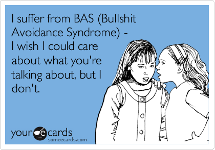 I suffer from BAS (Bullshit Avoidance Syndrome) -I wish I could careabout what you'retalking about, but Idon't.