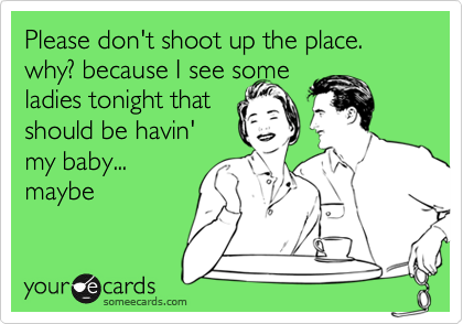 Please don't shoot up the place. why? because I see some