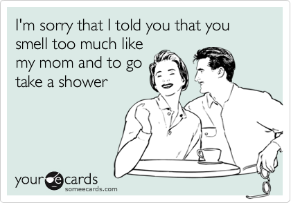I'm sorry that I told you that you smell too much likemy mom and to gotake a shower