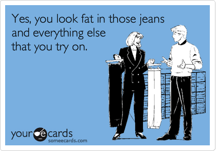 Yes, you look fat in those jeans and everything else that you try on.