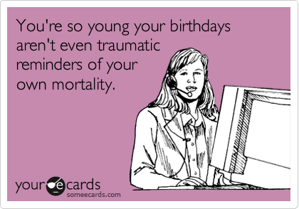 You're so young your birthdays aren't even traumatic reminders of your own mortality.