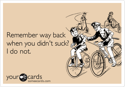 Remember way backwhen you didn't suck?I do not.